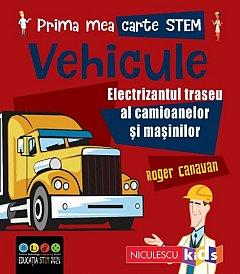 Vehicule. Electrizantul traseu al camioanelor si masinilor. Prima mea carte STEM