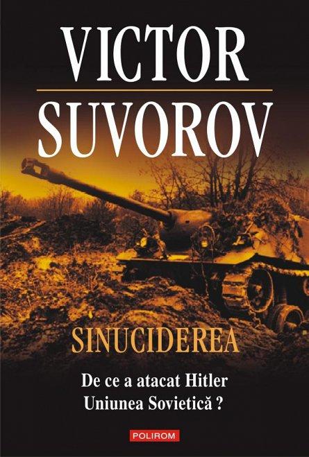 SINUCIDEREA: DE CE A ATACAT HITLER UNIUNEA SOVIETICA?