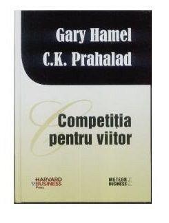 Competitia pentru viitor - Gary Hamel, C.K. Prahalad