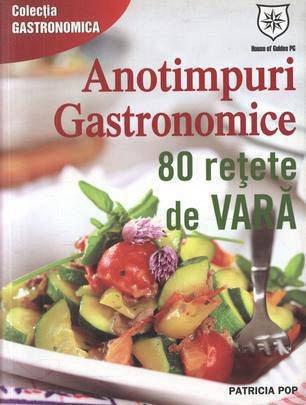 ANOTIMPURI GASTRONOMICE. 80 RETETE DE VARA
