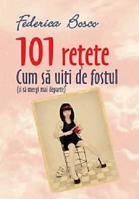 101 RETETE.CUM SA UITI DE FOSTUL SI SA MERGI MAI DEPARTE