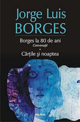 BORGES LA 80 DE ANI. CONVERSATII. CARTILE SI NOAPTEA