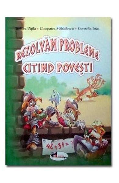 Rezolvam probleme citind povesti,  T. Pitila, C. Mihailescu, C. Iuga