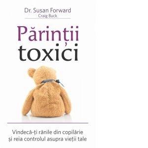 PARINTII TOXICI: VINDECA-TI RANILE DIN COPILARIE SI REIA CONTROLUL ASUPRA VIETII TALE
