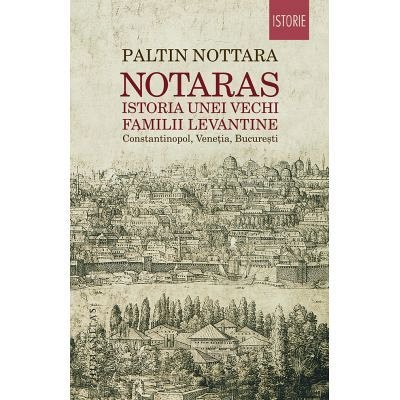 NOTARAS. ISTORIA UNEI VECHI FAMILII LEVANTINE CONSTANTINOPOL, VENETIA, BUCURESTI
