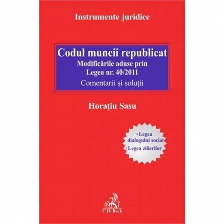 CODUL MUNCII REPUBLICAT. MODIFICARILE ADUSE PRIN LEGEA NR.40/2011. COMENTARII SI SOLUTII