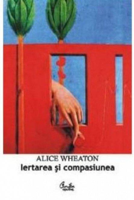 Iertare si compasiune - Alice Wheaton