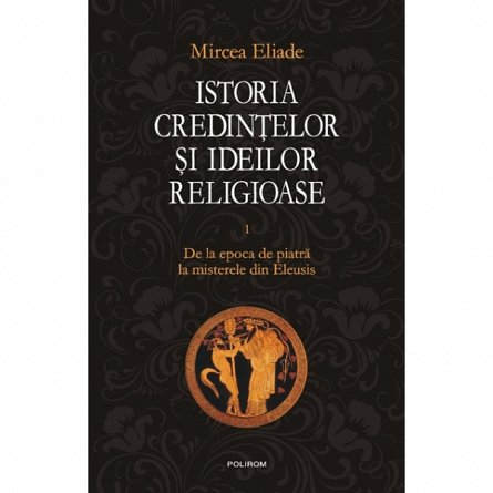 ISTORIA CREDINTELOR SI IDEILOR RELIGIOASE, VOL 1