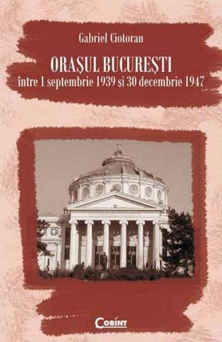 ORASUL BUCURESTI INTRE 1 SEP 1939 SI 30 DEC 1947